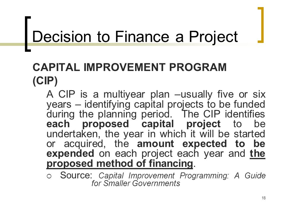 18 Decision to Finance a Project CAPITAL IMPROVEMENT PROGRAM (CIP) A CIP is a multiyear plan –usually five or six years – identifying capital projects to be funded during the planning period.