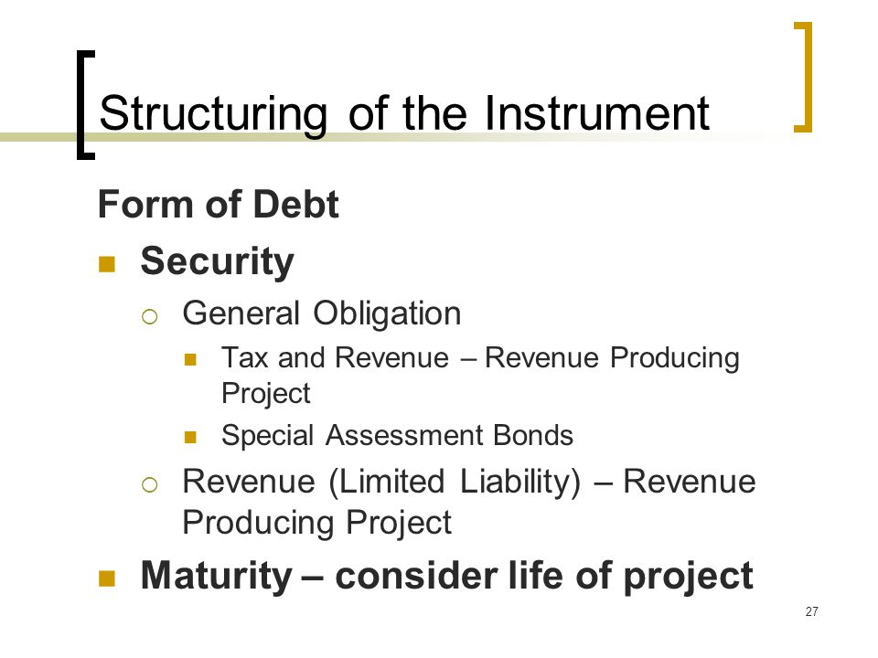 27 Structuring of the Instrument Form of Debt Security  General Obligation Tax and Revenue – Revenue Producing Project Special Assessment Bonds  Revenue (Limited Liability) – Revenue Producing Project Maturity – consider life of project