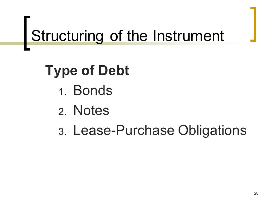 28 Structuring of the Instrument Type of Debt 1. Bonds 2. Notes 3. Lease-Purchase Obligations