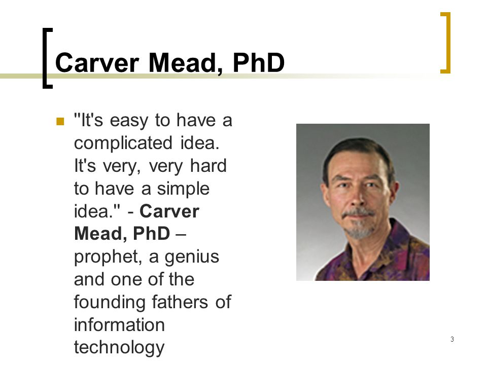 3 Carver Mead, PhD It s easy to have a complicated idea.