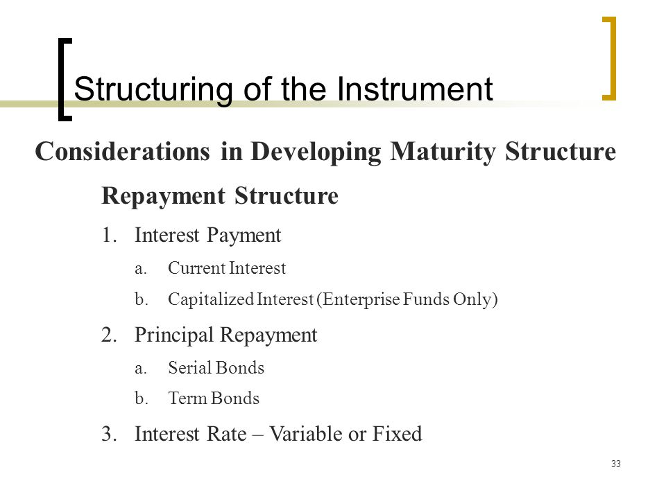 33 Structuring of the Instrument Considerations in Developing Maturity Structure Repayment Structure 1.Interest Payment a.Current Interest b.Capitalized Interest (Enterprise Funds Only) 2.Principal Repayment a.Serial Bonds b.Term Bonds 3.Interest Rate – Variable or Fixed