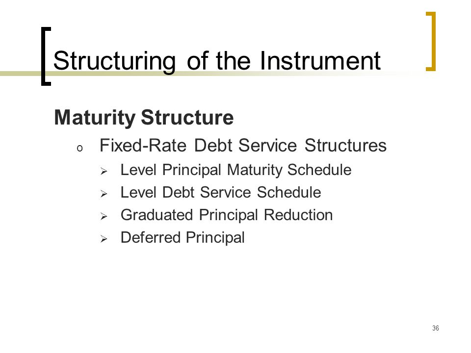 36 Structuring of the Instrument Maturity Structure o Fixed-Rate Debt Service Structures  Level Principal Maturity Schedule  Level Debt Service Schedule  Graduated Principal Reduction  Deferred Principal