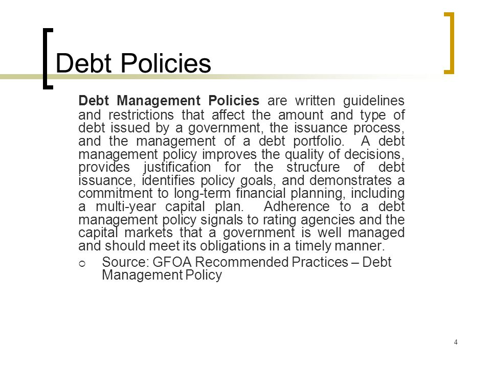 4 Debt Policies Debt Management Policies are written guidelines and restrictions that affect the amount and type of debt issued by a government, the issuance process, and the management of a debt portfolio.