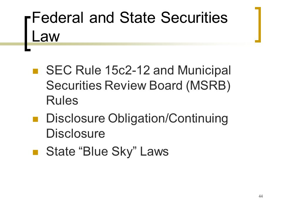 44 Federal and State Securities Law SEC Rule 15c2-12 and Municipal Securities Review Board (MSRB) Rules Disclosure Obligation/Continuing Disclosure State Blue Sky Laws