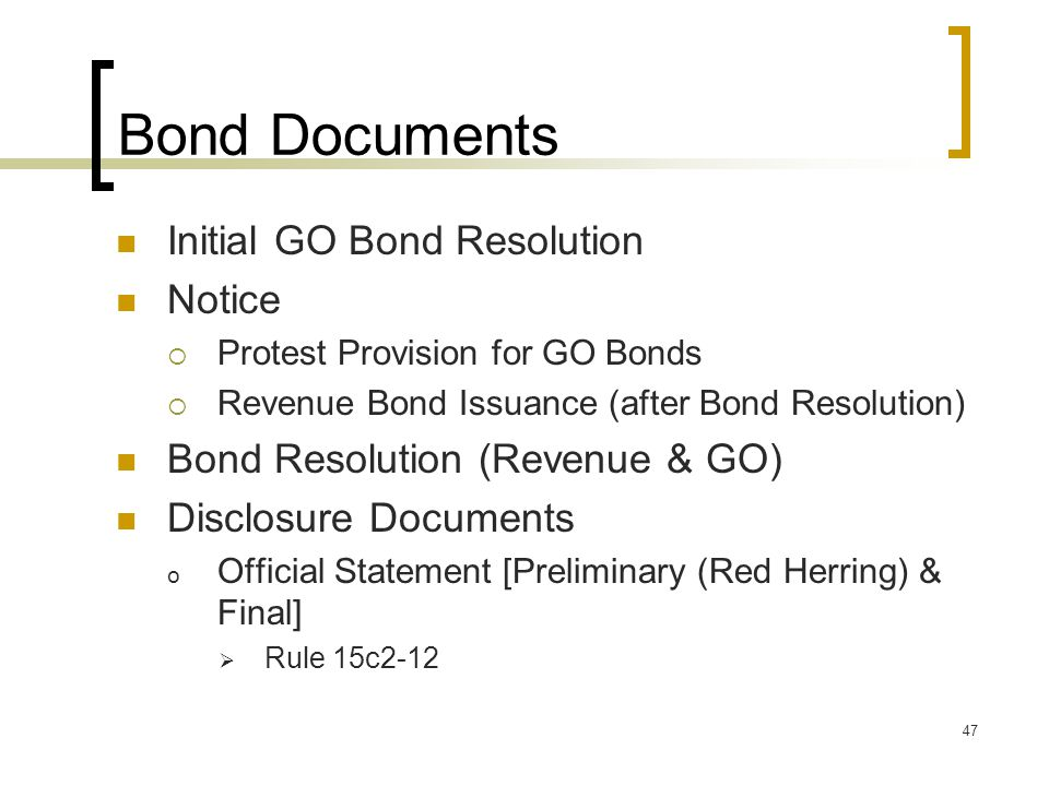 47 Bond Documents Initial GO Bond Resolution Notice  Protest Provision for GO Bonds  Revenue Bond Issuance (after Bond Resolution) Bond Resolution (Revenue & GO) Disclosure Documents o Official Statement [Preliminary (Red Herring) & Final]  Rule 15c2-12