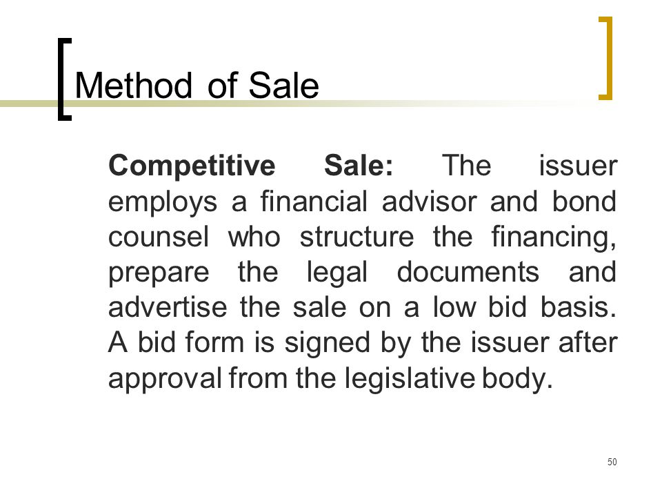 50 Method of Sale Competitive Sale: The issuer employs a financial advisor and bond counsel who structure the financing, prepare the legal documents and advertise the sale on a low bid basis.