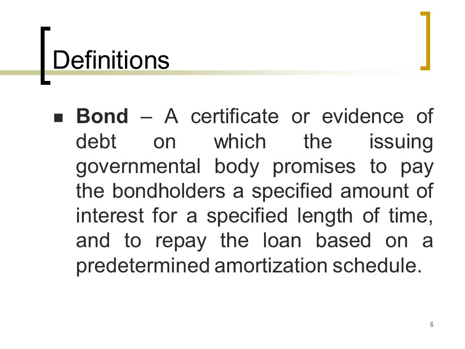6 Definitions Bond – A certificate or evidence of debt on which the issuing governmental body promises to pay the bondholders a specified amount of interest for a specified length of time, and to repay the loan based on a predetermined amortization schedule.