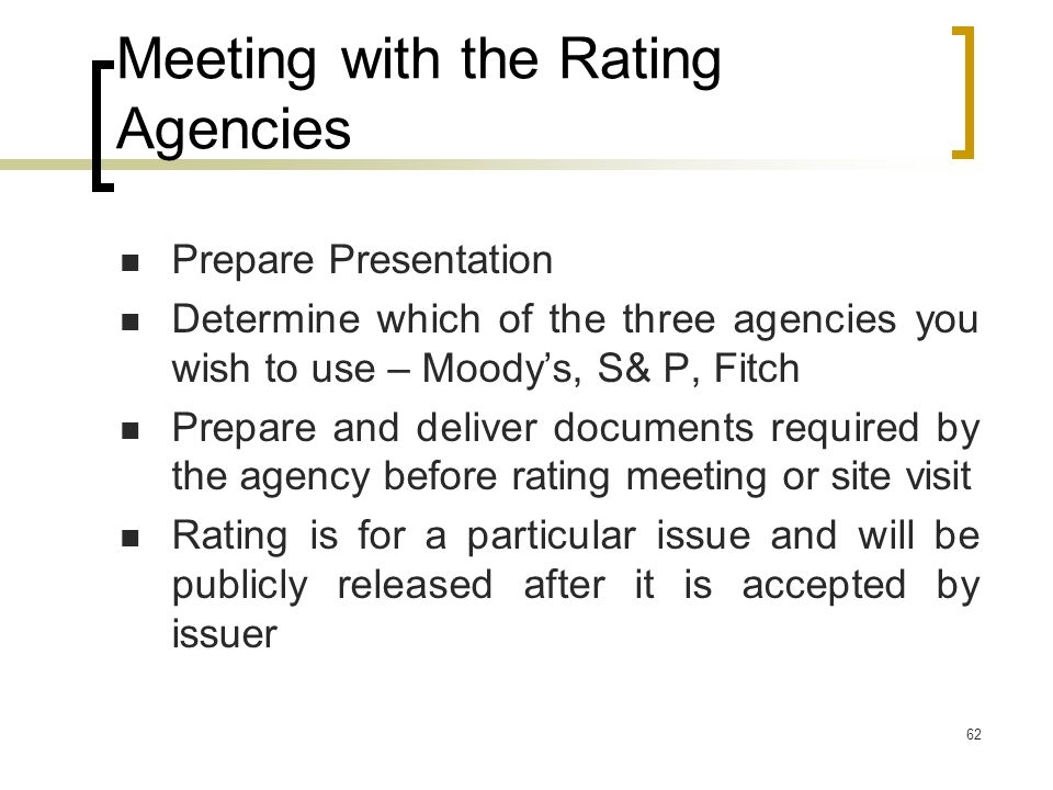 62 Meeting with the Rating Agencies Prepare Presentation Determine which of the three agencies you wish to use – Moody's, S& P, Fitch Prepare and deliver documents required by the agency before rating meeting or site visit Rating is for a particular issue and will be publicly released after it is accepted by issuer