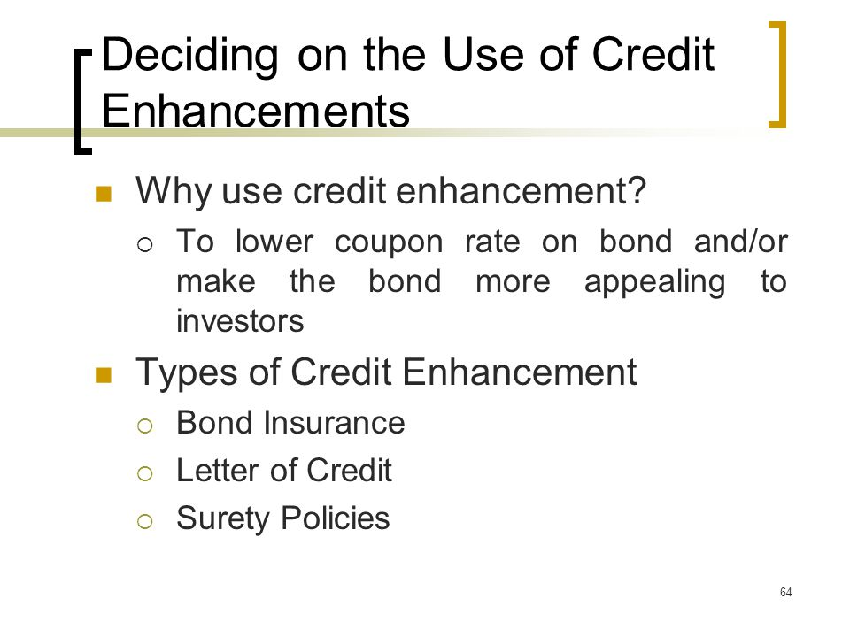 64 Deciding on the Use of Credit Enhancements Why use credit enhancement.