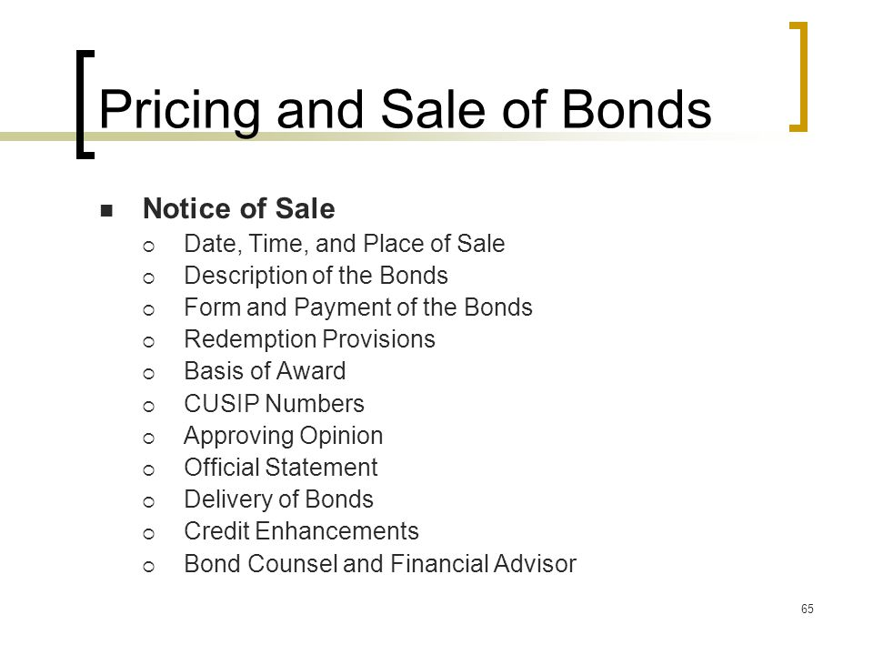 65 Pricing and Sale of Bonds Notice of Sale  Date, Time, and Place of Sale  Description of the Bonds  Form and Payment of the Bonds  Redemption Provisions  Basis of Award  CUSIP Numbers  Approving Opinion  Official Statement  Delivery of Bonds  Credit Enhancements  Bond Counsel and Financial Advisor
