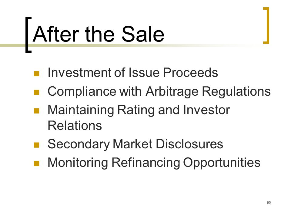 68 After the Sale Investment of Issue Proceeds Compliance with Arbitrage Regulations Maintaining Rating and Investor Relations Secondary Market Disclosures Monitoring Refinancing Opportunities