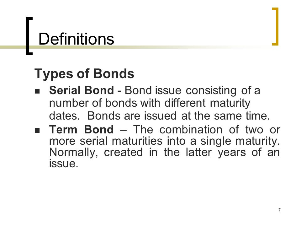 7 Types of Bonds Serial Bond - Bond issue consisting of a number of bonds with different maturity dates.