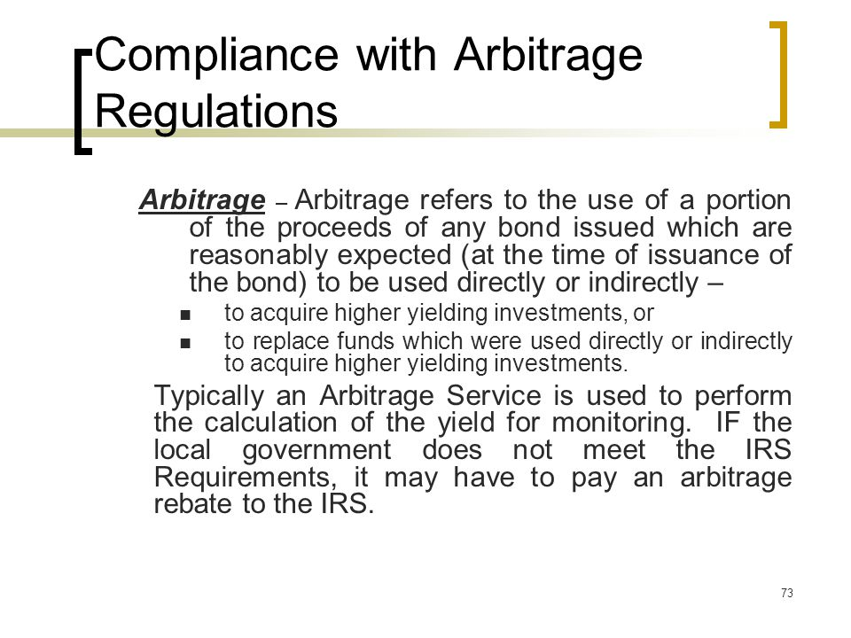 73 Compliance with Arbitrage Regulations Arbitrage – Arbitrage refers to the use of a portion of the proceeds of any bond issued which are reasonably expected (at the time of issuance of the bond) to be used directly or indirectly – to acquire higher yielding investments, or to replace funds which were used directly or indirectly to acquire higher yielding investments.
