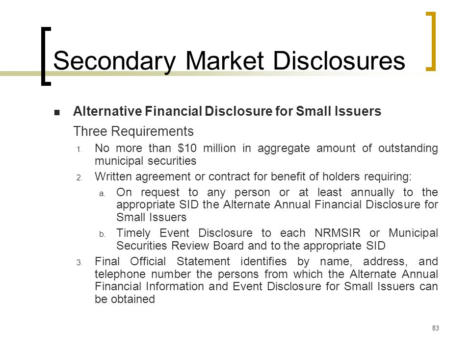 83 Secondary Market Disclosures Alternative Financial Disclosure for Small Issuers Three Requirements 1.