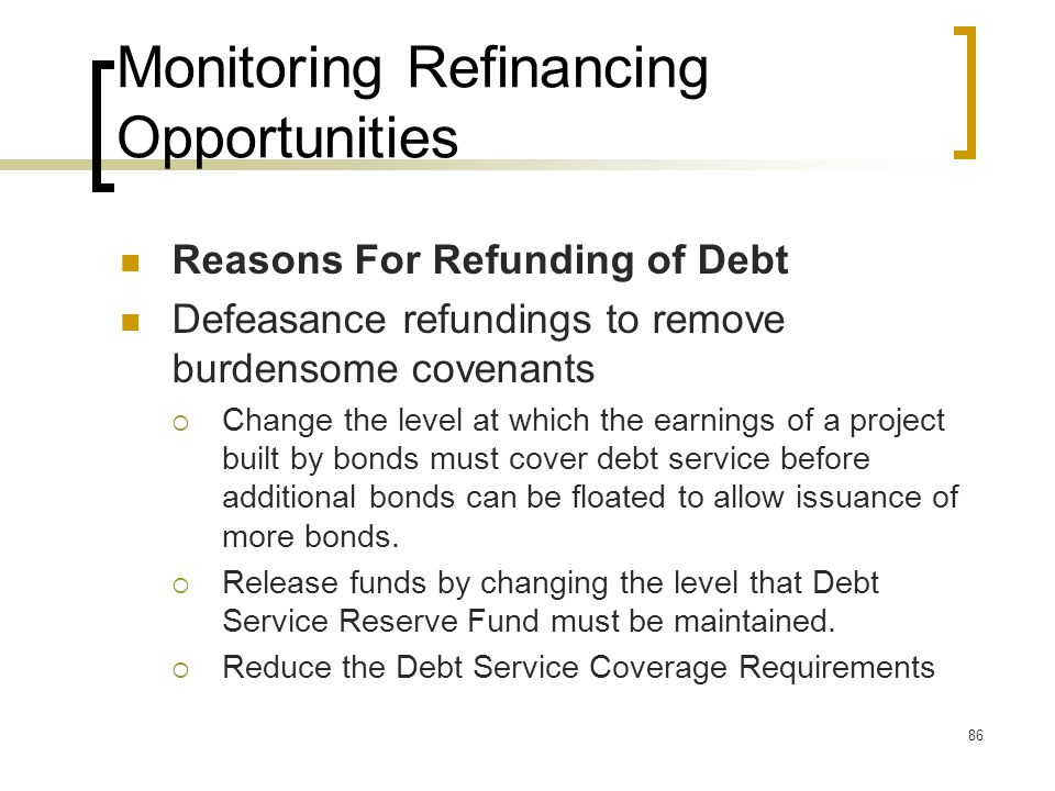 86 Monitoring Refinancing Opportunities Reasons For Refunding of Debt Defeasance refundings to remove burdensome covenants  Change the level at which the earnings of a project built by bonds must cover debt service before additional bonds can be floated to allow issuance of more bonds.