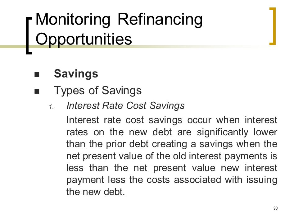 90 Monitoring Refinancing Opportunities Savings Types of Savings 1.