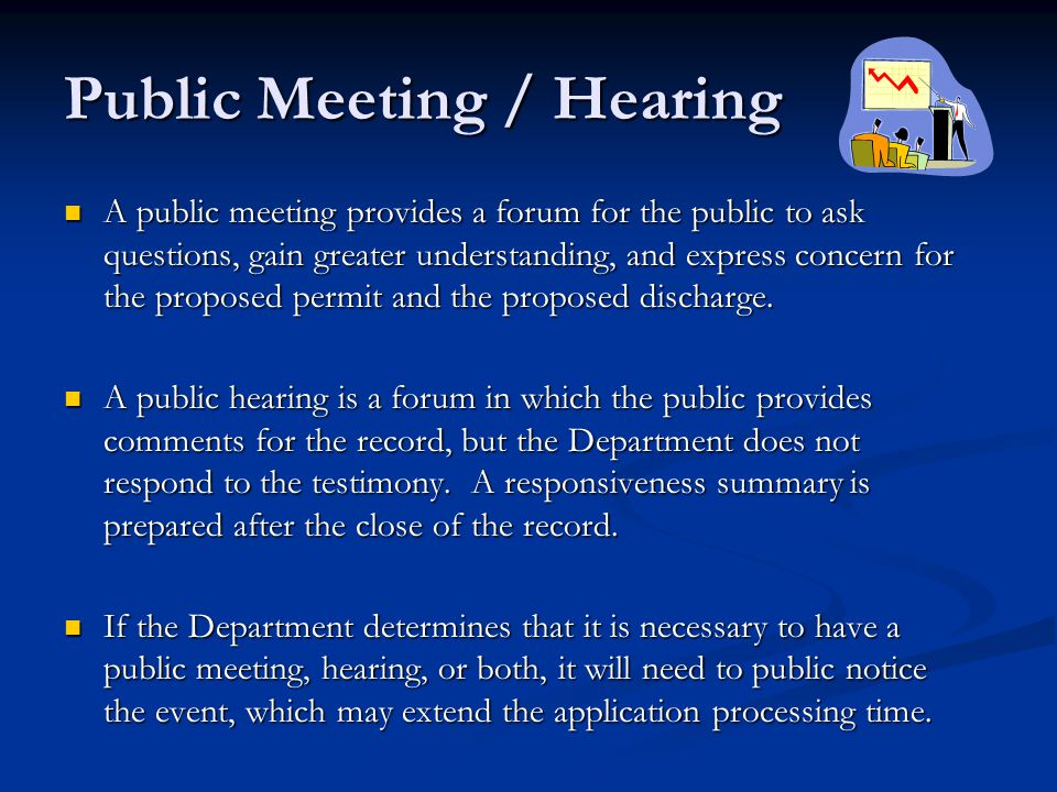 Public Meeting / Hearing A public meeting provides a forum for the public to ask questions, gain greater understanding, and express concern for the proposed permit and the proposed discharge.