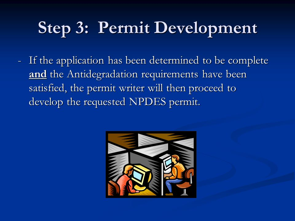 Step 3: Permit Development -If the application has been determined to be complete and the Antidegradation requirements have been satisfied, the permit writer will then proceed to develop the requested NPDES permit.