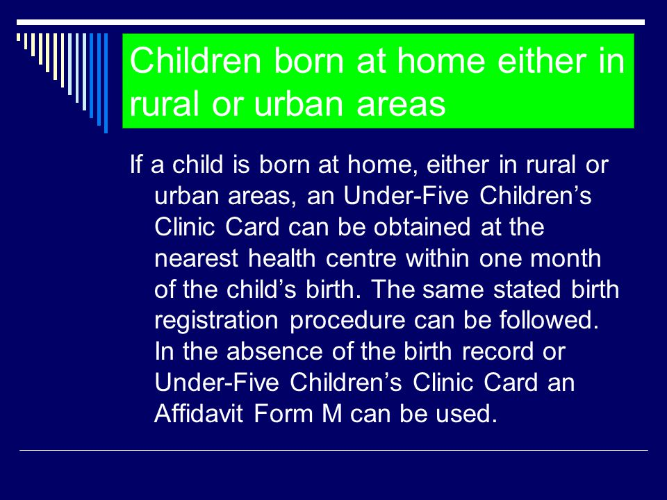 Children born at home either in rural or urban areas If a child is born at home, either in rural or urban areas, an Under-Five Children's Clinic Card