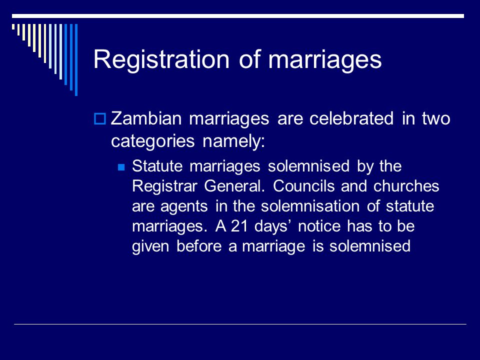 Registration of marriages  Zambian marriages are celebrated in two categories namely: Statute marriages solemnised by the Registrar General. Councils
