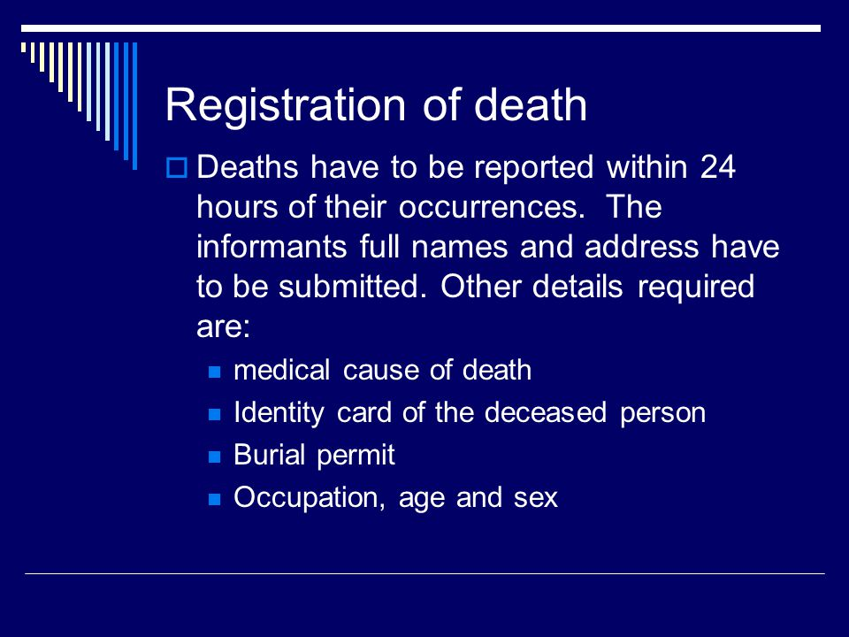 Registration of death  Deaths have to be reported within 24 hours of their occurrences. The informants full names and address have to be submitted. O