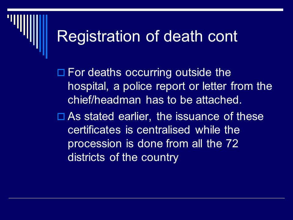 Registration of death cont  For deaths occurring outside the hospital, a police report or letter from the chief/headman has to be attached.  As stat