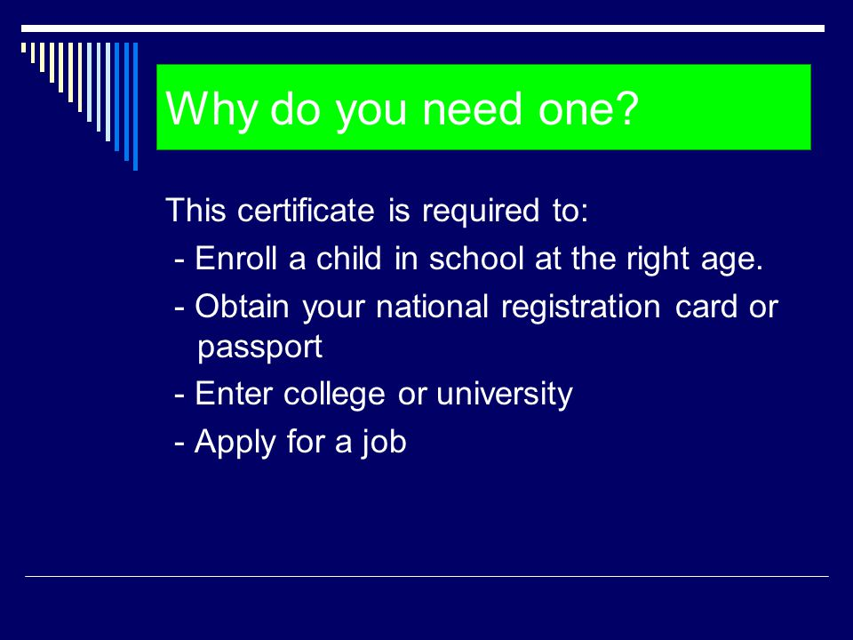 Why do you need one? This certificate is required to: - Enroll a child in school at the right age. - Obtain your national registration card or passpor