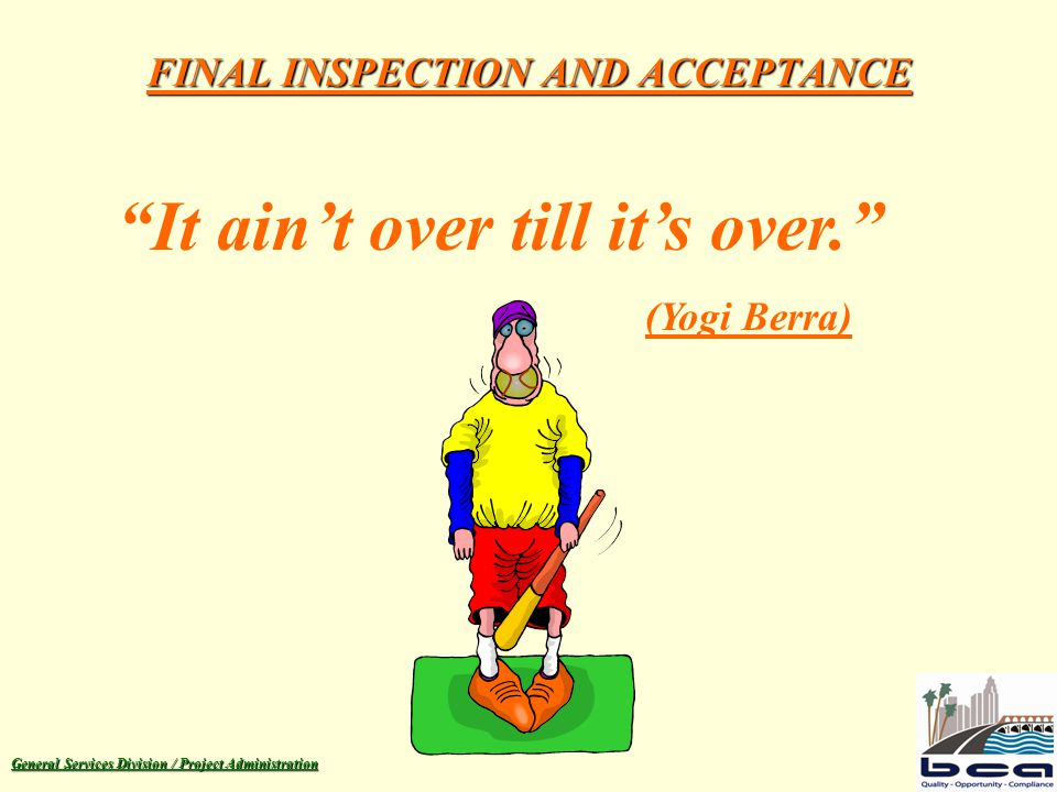 General Services Division / Project Administration FINAL INSPECTION AND ACCEPTANCE It ain't over till it's over. (Yogi Berra)