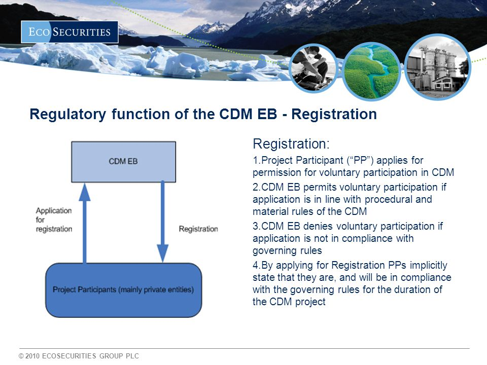 © 2010 ECOSECURITIES GROUP PLC Regulatory function of the CDM EB - Registration Registration: 1.Project Participant ( PP ) applies for permission for voluntary participation in CDM 2.CDM EB permits voluntary participation if application is in line with procedural and material rules of the CDM 3.CDM EB denies voluntary participation if application is not in compliance with governing rules 4.By applying for Registration PPs implicitly state that they are, and will be in compliance with the governing rules for the duration of the CDM project