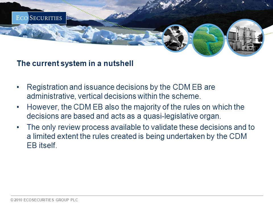 © 2010 ECOSECURITIES GROUP PLC The current system in a nutshell Registration and issuance decisions by the CDM EB are administrative, vertical decisions within the scheme.