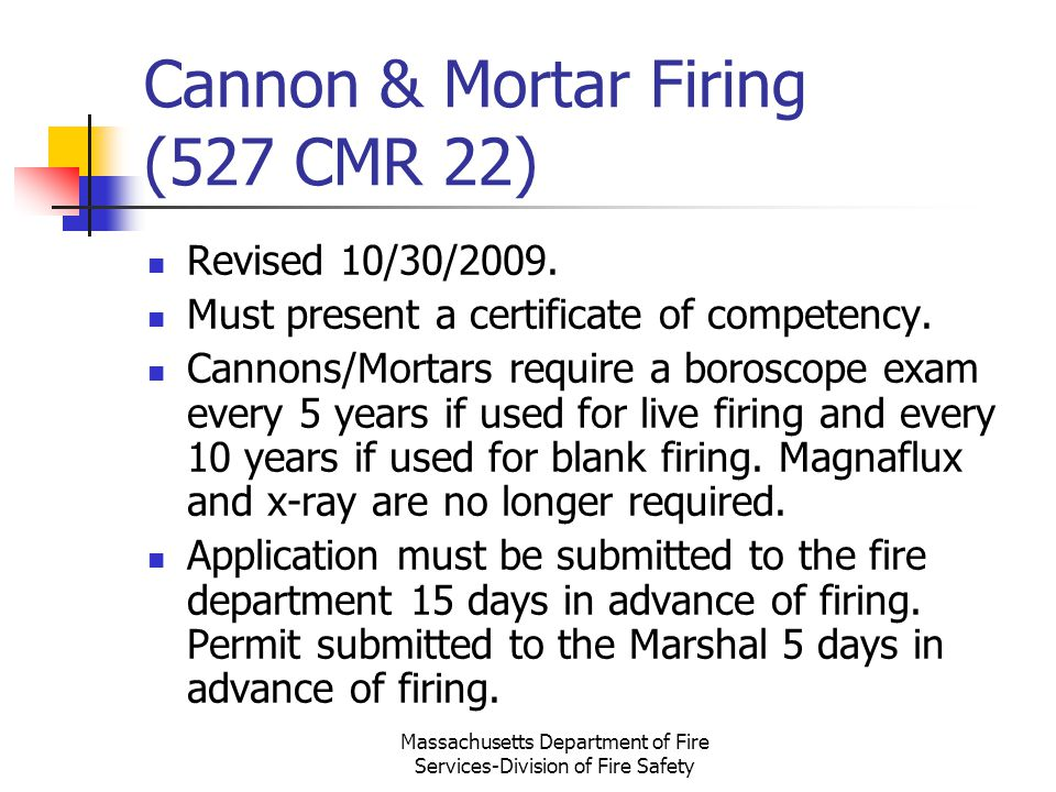 Massachusetts Department of Fire Services-Division of Fire Safety Cannon & Mortar Firing (527 CMR 22) Revised 10/30/2009. Must present a certificate o