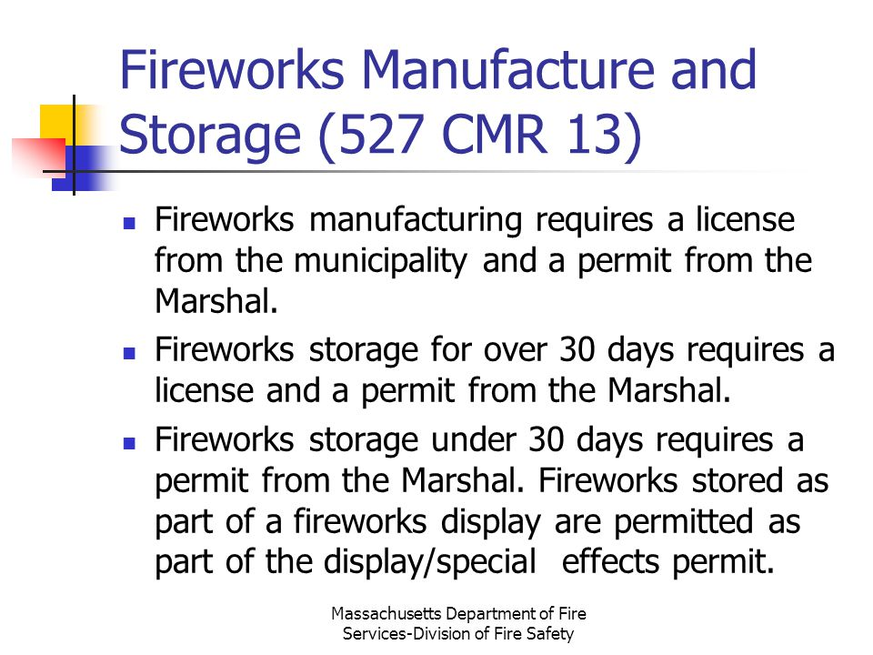 Fireworks Manufacture and Storage (527 CMR 13) Fireworks manufacturing requires a license from the municipality and a permit from the Marshal. Firewor