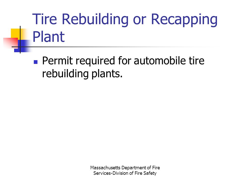 Massachusetts Department of Fire Services-Division of Fire Safety Tire Rebuilding or Recapping Plant Permit required for automobile tire rebuilding pl