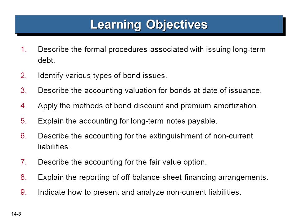 14-3 1. 1.Describe the formal procedures associated with issuing long-term debt. 2. 2.Identify various types of bond issues. 3. 3.Describe the account