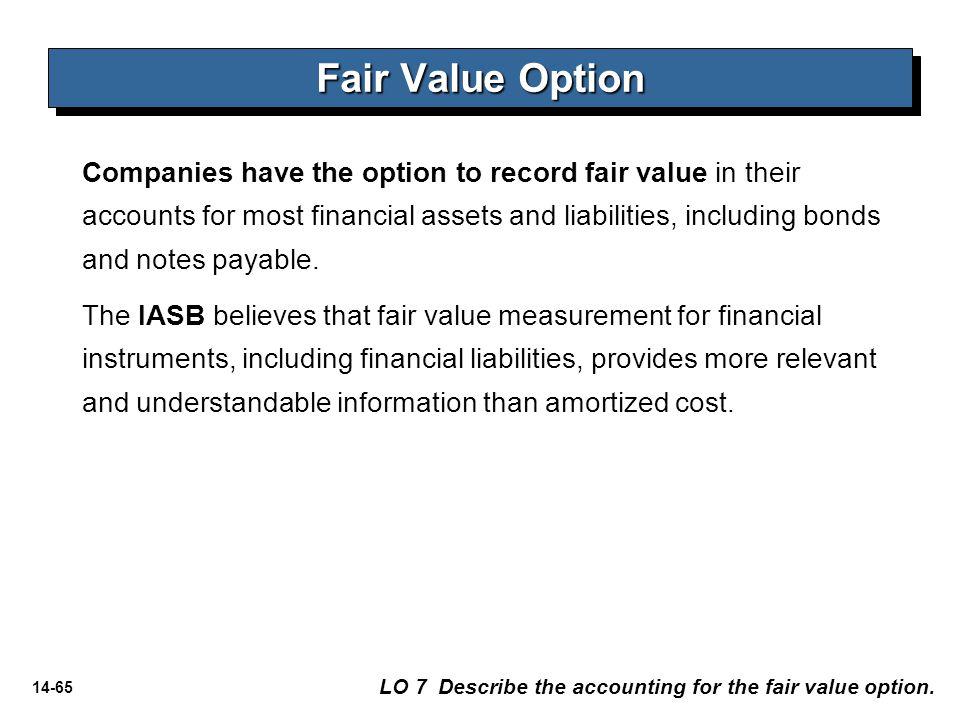 14-65 Fair Value Option LO 7 Describe the accounting for the fair value option. Companies have the option to record fair value in their accounts for m