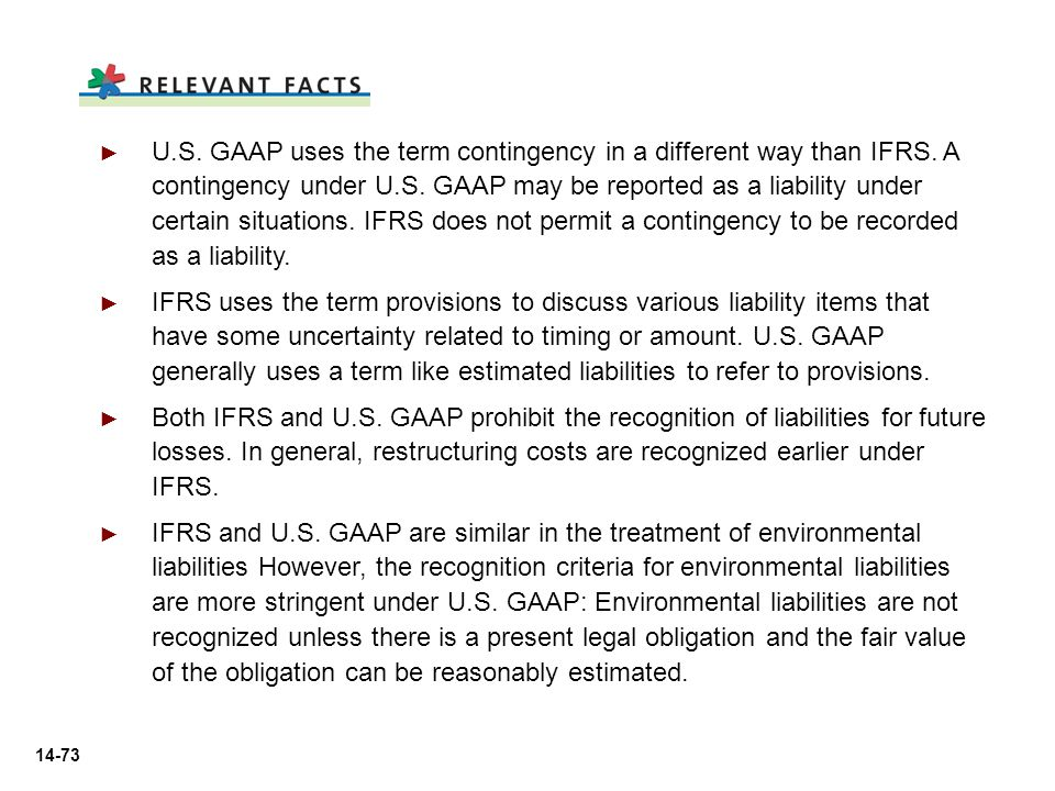 14-73 ► ► U.S. GAAP uses the term contingency in a different way than IFRS. A contingency under U.S. GAAP may be reported as a liability under certain