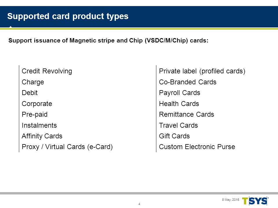 8 May, 2015 4 Supported card product types Credit Revolving Charge Debit Corporate Pre-paid Instalments Affinity Cards Proxy / Virtual Cards (e-Card) Private label (profiled cards) Co-Branded Cards Payroll Cards Health Cards Remittance Cards Travel Cards Gift Cards Custom Electronic Purse Support issuance of Magnetic stripe and Chip (VSDC/M/Chip) cards: