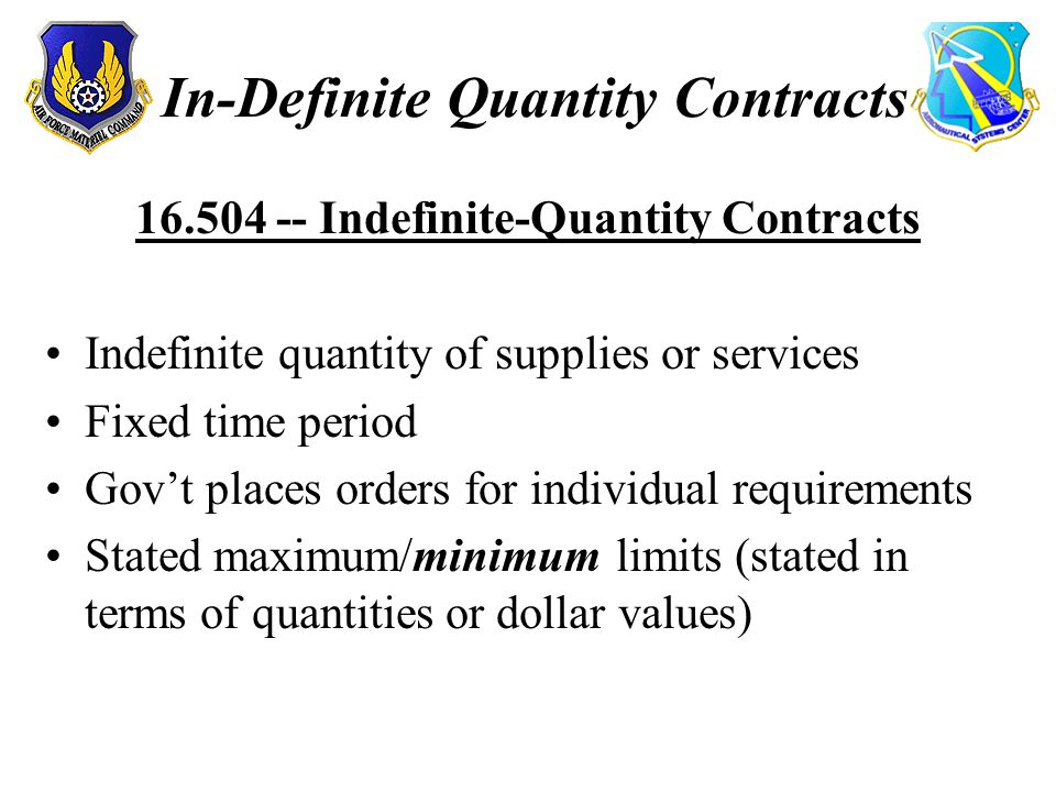 In-Definite Quantity Contracts 16.504 -- Indefinite-Quantity Contracts Indefinite quantity of supplies or services Fixed time period Gov't places orders for individual requirements Stated maximum/minimum limits (stated in terms of quantities or dollar values)