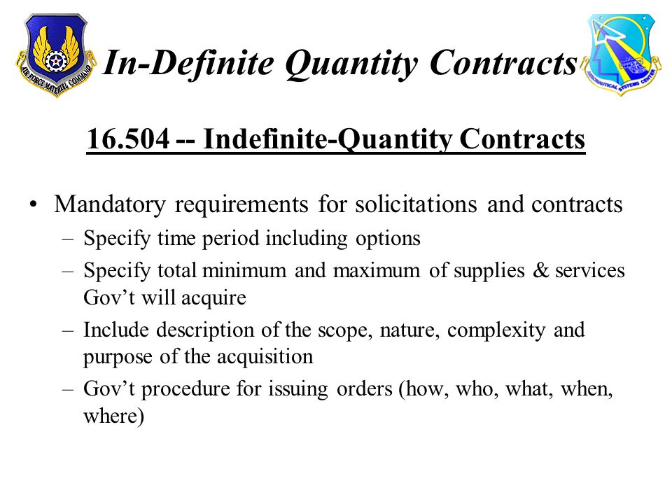 In-Definite Quantity Contracts 16.504 -- Indefinite-Quantity Contracts Mandatory requirements for solicitations and contracts –Specify time period including options –Specify total minimum and maximum of supplies & services Gov't will acquire –Include description of the scope, nature, complexity and purpose of the acquisition –Gov't procedure for issuing orders (how, who, what, when, where)