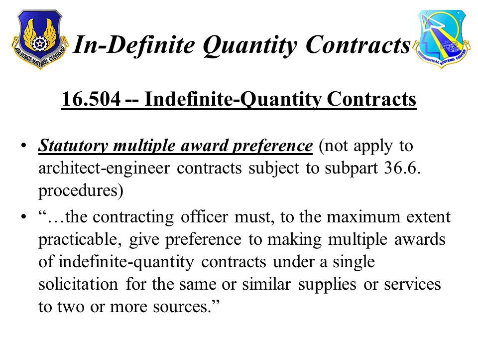 In-Definite Quantity Contracts 16.504 -- Indefinite-Quantity Contracts Statutory multiple award preference (not apply to architect-engineer contracts subject to subpart 36.6.