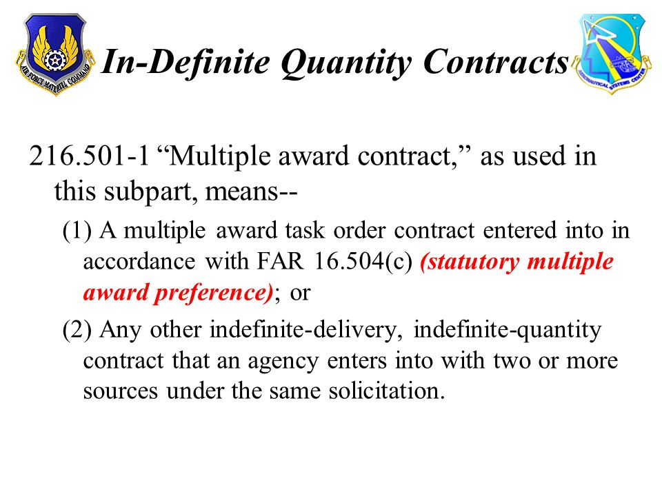In-Definite Quantity Contracts 216.501-1 Multiple award contract, as used in this subpart, means-- (1) A multiple award task order contract entered into in accordance with FAR 16.504(c) (statutory multiple award preference); or (2) Any other indefinite-delivery, indefinite-quantity contract that an agency enters into with two or more sources under the same solicitation.