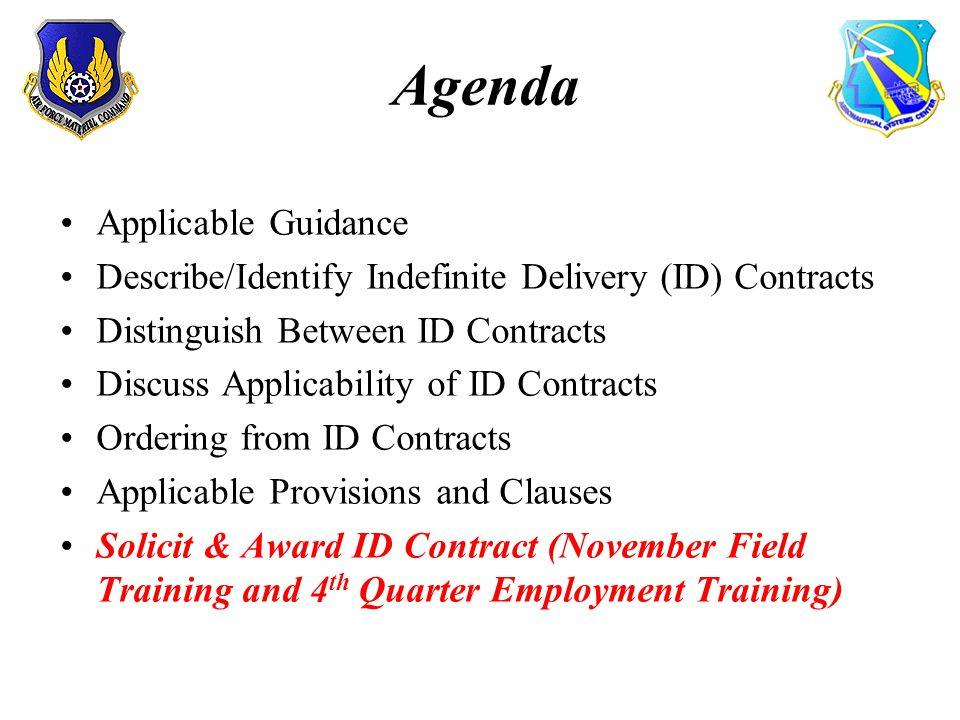 Agenda Applicable Guidance Describe/Identify Indefinite Delivery (ID) Contracts Distinguish Between ID Contracts Discuss Applicability of ID Contracts Ordering from ID Contracts Applicable Provisions and Clauses Solicit & Award ID Contract (November Field Training and 4 th Quarter Employment Training)