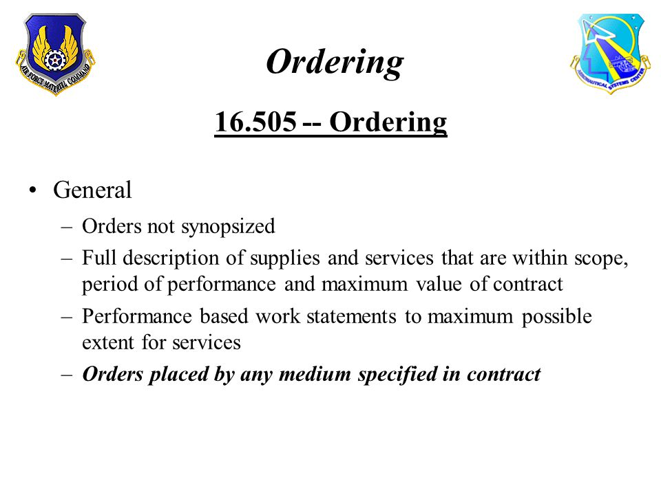 Ordering 16.505 -- Ordering General –Orders not synopsized –Full description of supplies and services that are within scope, period of performance and maximum value of contract –Performance based work statements to maximum possible extent for services –Orders placed by any medium specified in contract