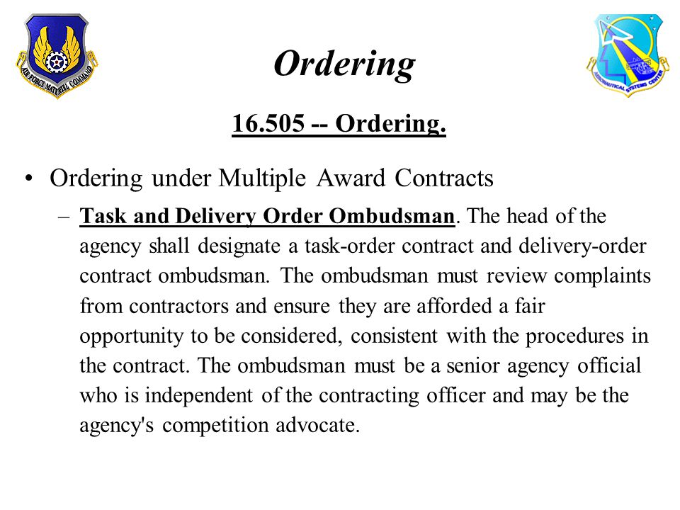 Ordering 16.505 -- Ordering. Ordering under Multiple Award Contracts –Task and Delivery Order Ombudsman. The head of the agency shall designate a task