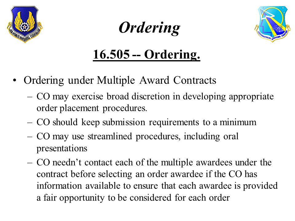 Ordering 16.505 -- Ordering. Ordering under Multiple Award Contracts –CO may exercise broad discretion in developing appropriate order placement proce