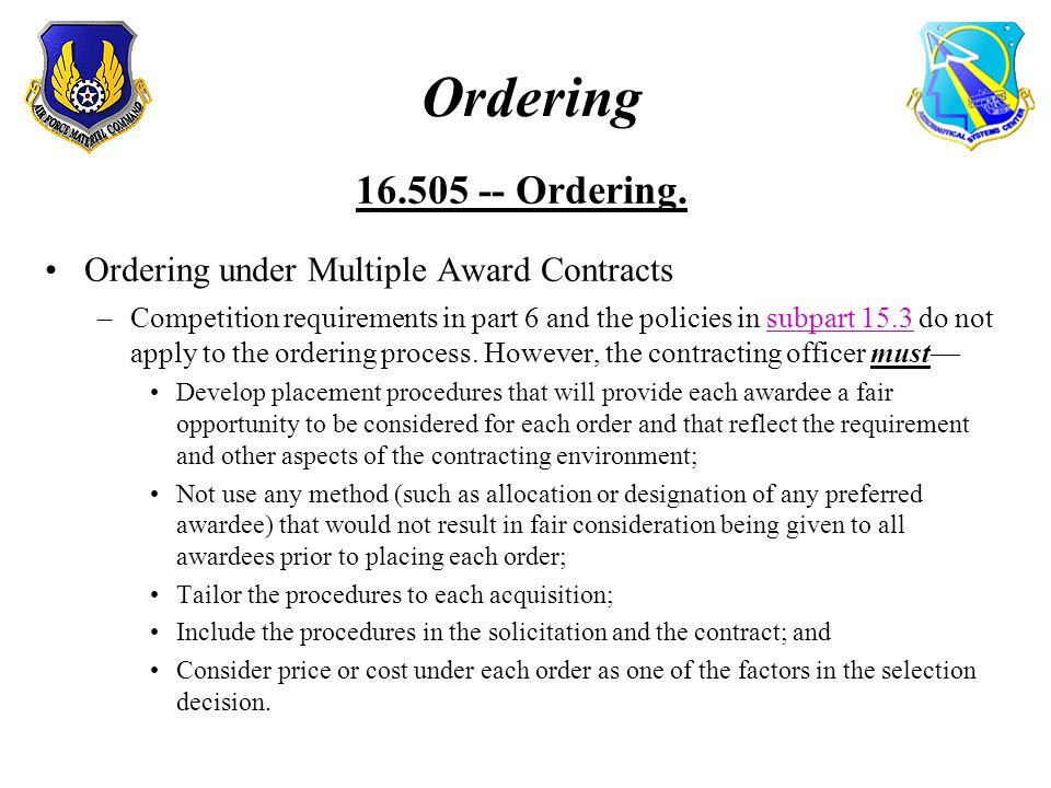Ordering 16.505 -- Ordering. Ordering under Multiple Award Contracts –Competition requirements in part 6 and the policies in subpart 15.3 do not apply