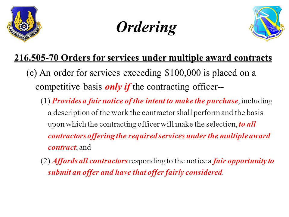 Ordering 216.505-70 Orders for services under multiple award contracts (c) An order for services exceeding $100,000 is placed on a competitive basis only if the contracting officer-- (1) Provides a fair notice of the intent to make the purchase, including a description of the work the contractor shall perform and the basis upon which the contracting officer will make the selection, to all contractors offering the required services under the multiple award contract; and (2) Affords all contractors responding to the notice a fair opportunity to submit an offer and have that offer fairly considered.