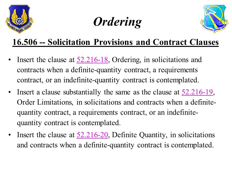 Ordering 16.506 -- Solicitation Provisions and Contract Clauses Insert the clause at 52.216-18, Ordering, in solicitations and contracts when a definite-quantity contract, a requirements contract, or an indefinite-quantity contract is contemplated.52.216-18 Insert a clause substantially the same as the clause at 52.216-19, Order Limitations, in solicitations and contracts when a definite- quantity contract, a requirements contract, or an indefinite- quantity contract is contemplated.52.216-19 Insert the clause at 52.216-20, Definite Quantity, in solicitations and contracts when a definite-quantity contract is contemplated.52.216-20