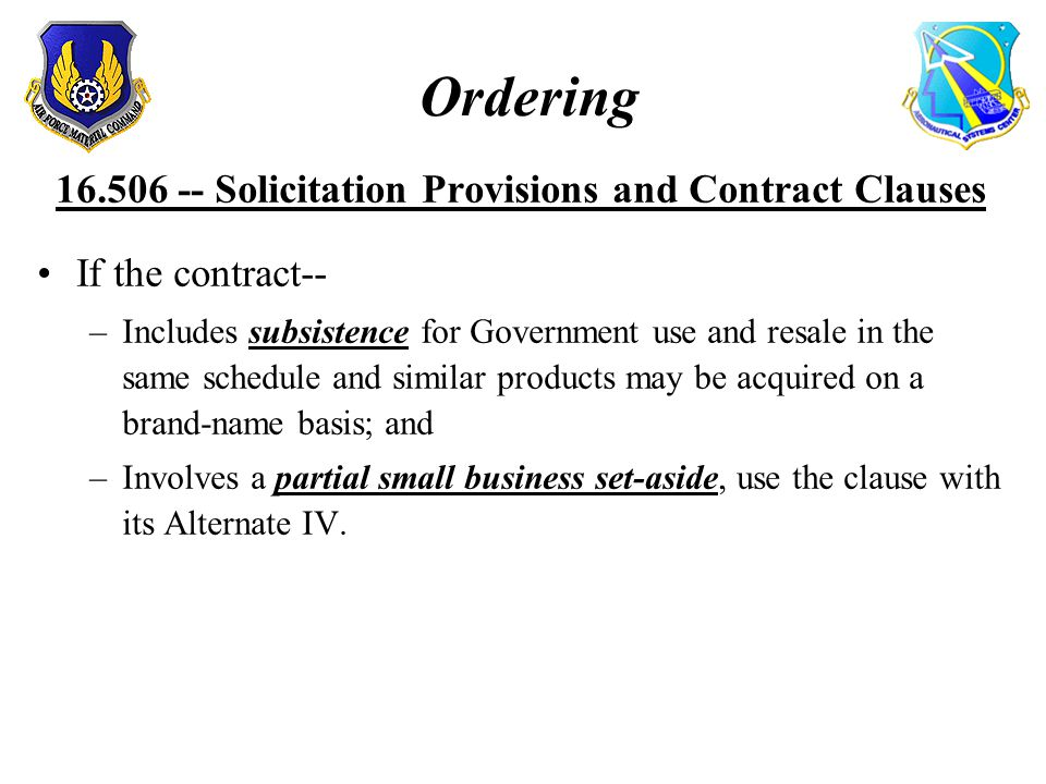 Ordering 16.506 -- Solicitation Provisions and Contract Clauses If the contract-- –Includes subsistence for Government use and resale in the same schedule and similar products may be acquired on a brand-name basis; and –Involves a partial small business set-aside, use the clause with its Alternate IV.