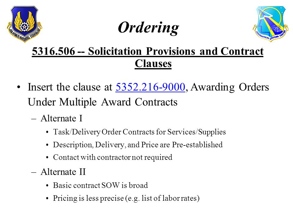 Ordering 5316.506 -- Solicitation Provisions and Contract Clauses Insert the clause at 5352.216-9000, Awarding Orders Under Multiple Award Contracts –Alternate I Task/Delivery Order Contracts for Services/Supplies Description, Delivery, and Price are Pre-established Contact with contractor not required –Alternate II Basic contract SOW is broad Pricing is less precise (e.g.